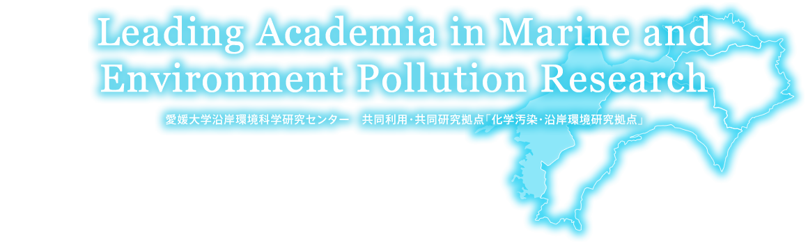 Leading Academia in Marine and Environment Pollution Research 愛媛大学沿岸環境科学研究センター 共同利用・共同研究拠点「化学汚染・沿岸環境研究拠点」